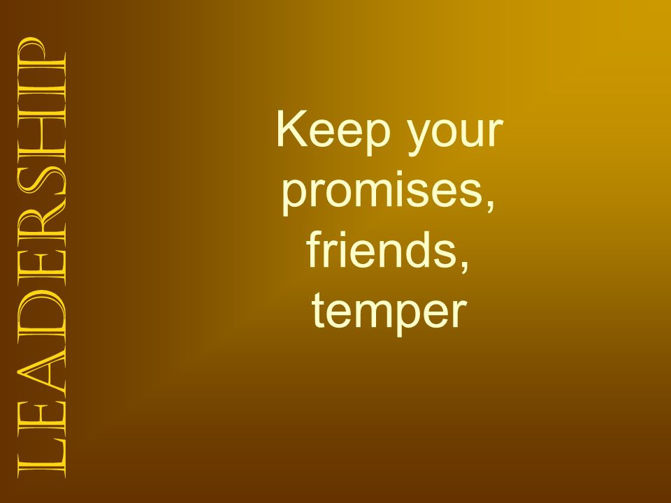 Leadership Keep your promises, friends, temper