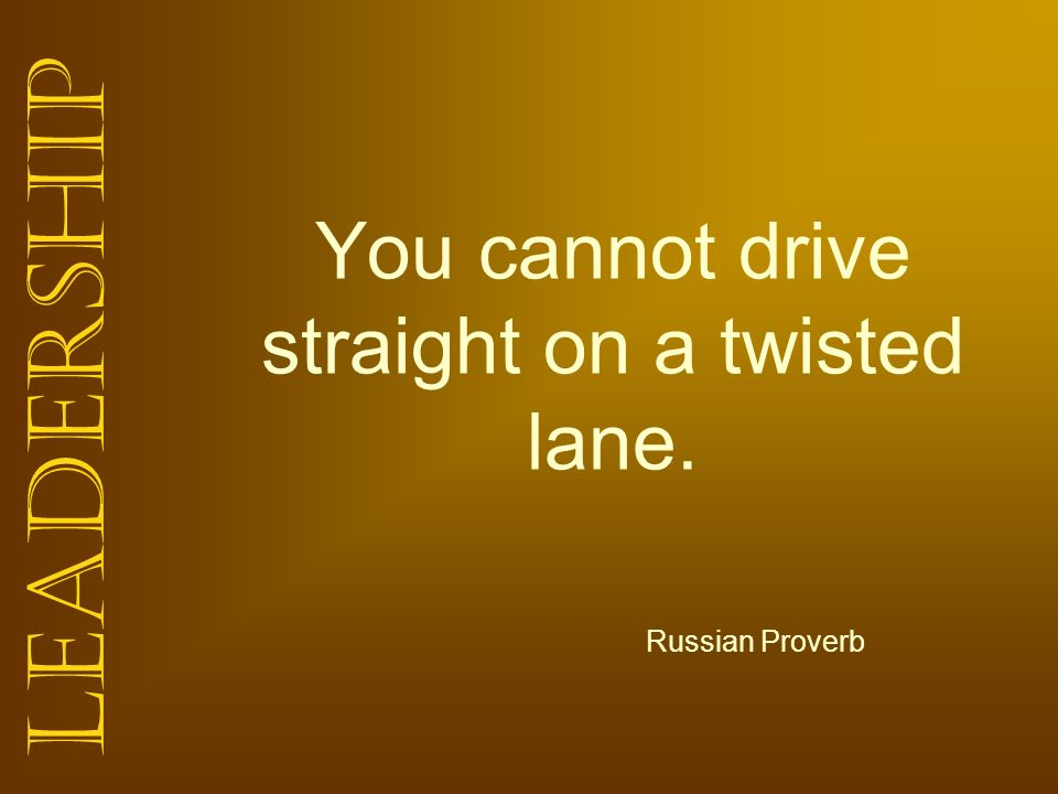 Leadership You cannot drive straight on a twisted lane. Russian Proverb