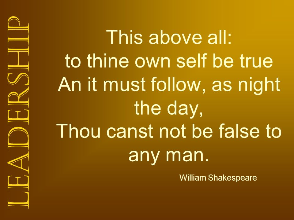 Leadership This above all: to thine own self be true An it must follow, as night the day, Thou canst not be false to any man. William Shakespeare