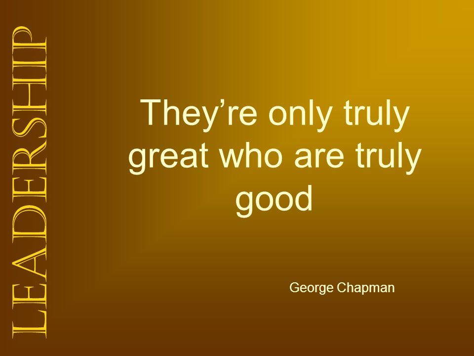 Leadership Theyre only truly great who are truly good George Chapman