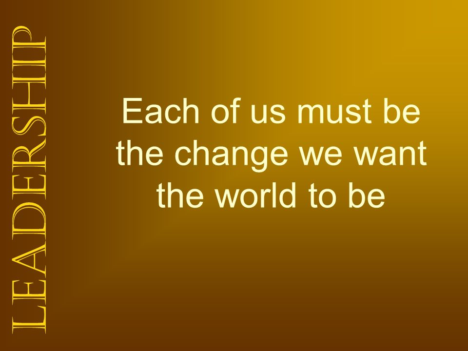 Leadership Each of us must be the change we want the world to be