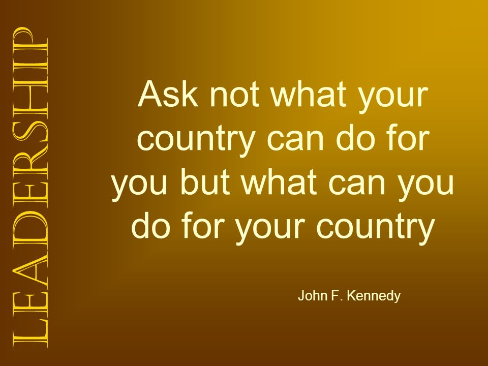 Leadership Ask not what your country can do for you but what can you do for your country John F. Kennedy