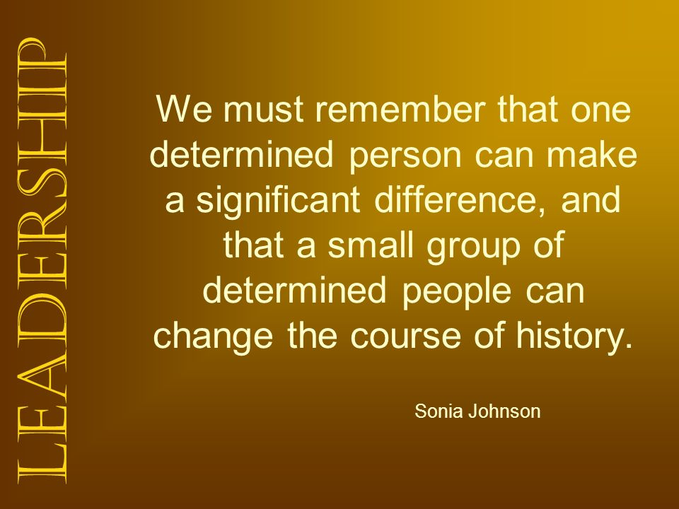 Leadership We must remember that one determined person can make a significant difference, and that a small group of determined people can change the c