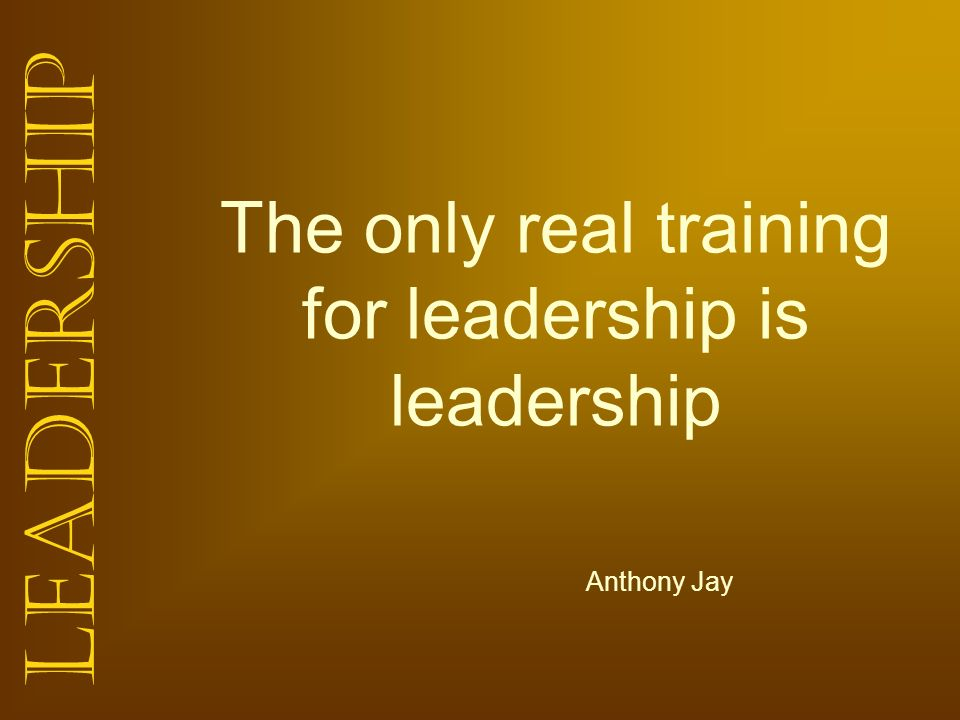Leadership The only real training for leadership is leadership Anthony Jay