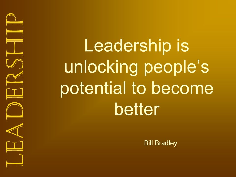 Leadership Leadership is unlocking peoples potential to become better Bill Bradley