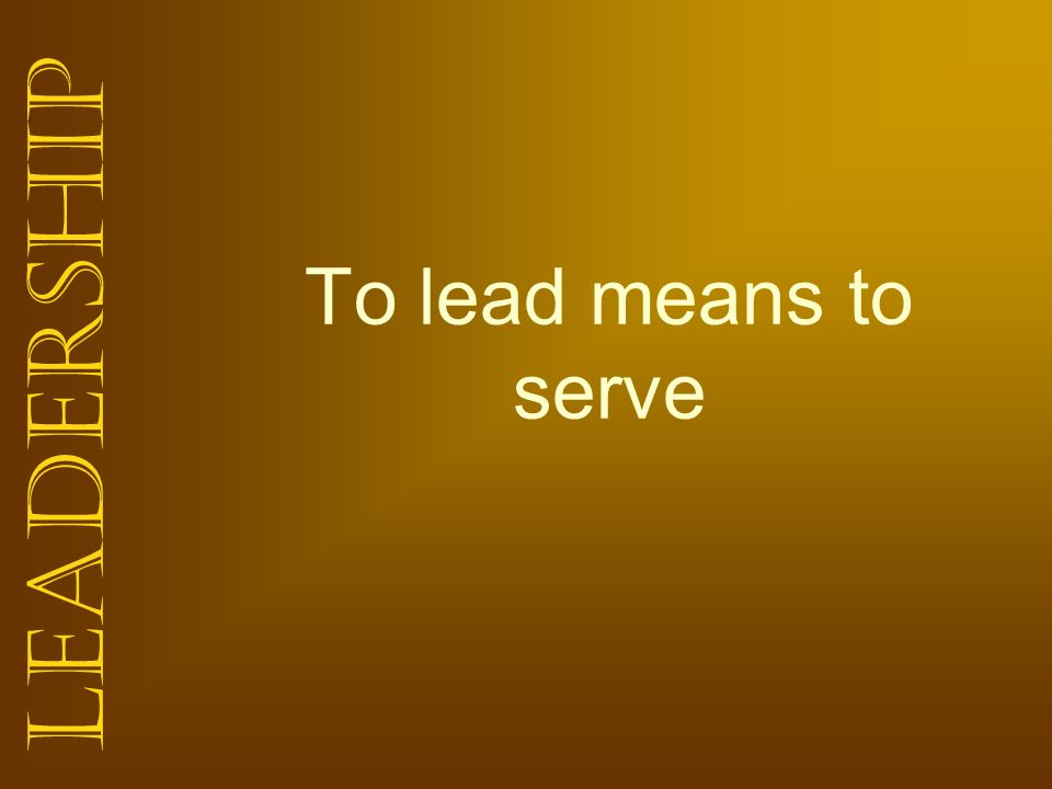 Leadership To lead means to serve