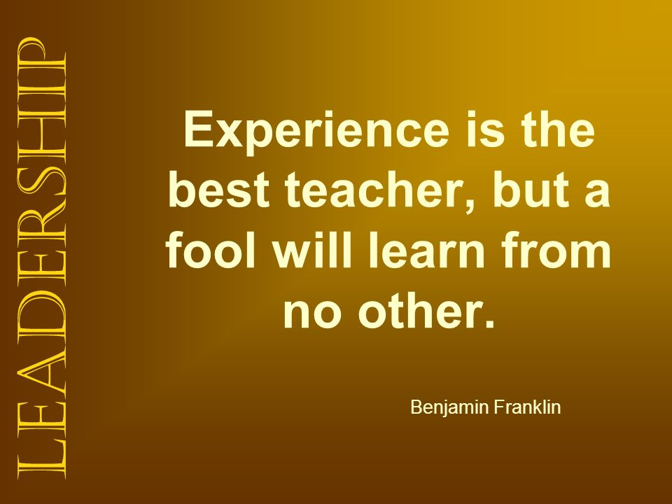 Leadership Experience is the best teacher, but a fool will learn from no other. Benjamin Franklin