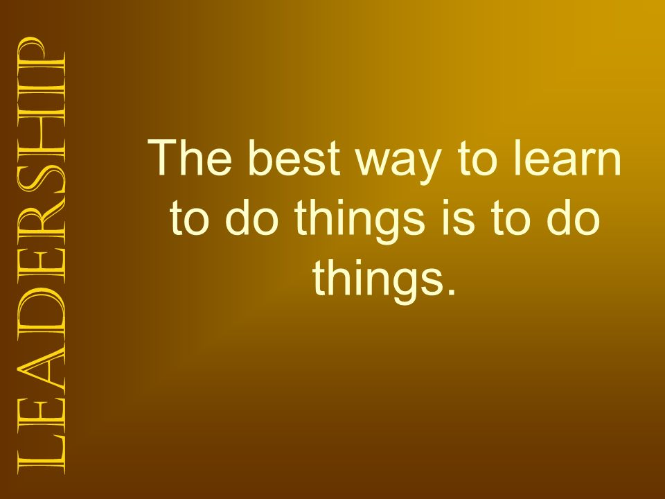 Leadership The best way to learn to do things is to do things.
