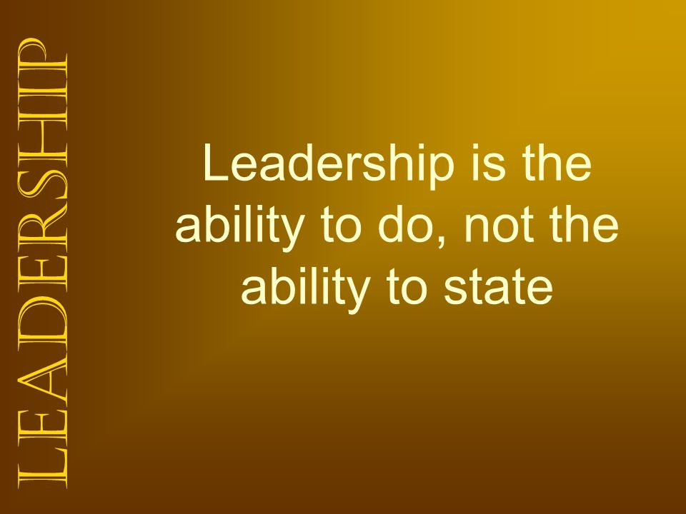 Leadership Leadership is the ability to do, not the ability to state