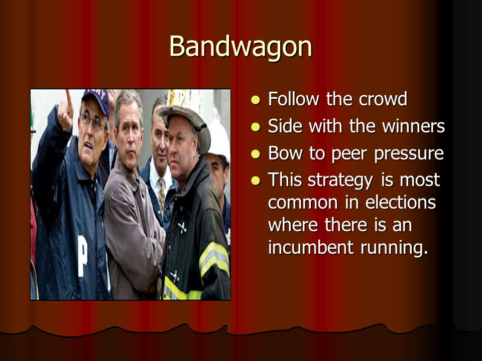 Bandwagon Follow the crowd Follow the crowd Side with the winners Side with the winners Bow to peer pressure Bow to peer pressure This strategy is mos