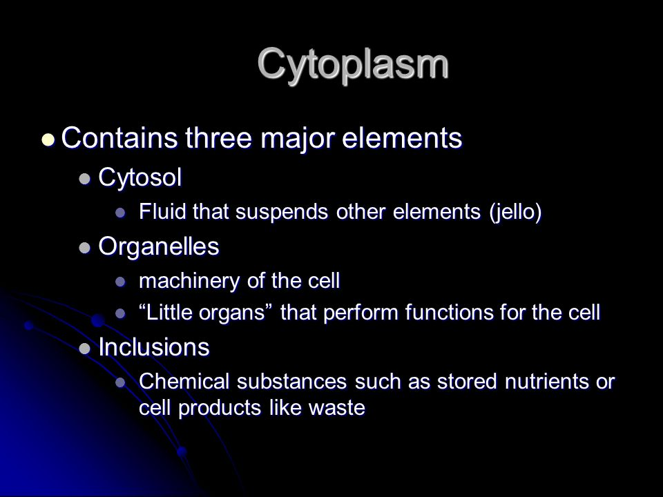 Cytoplasm Contains three major elements Contains three major elements Cytosol Cytosol Fluid that suspends other elements (jello) Fluid that suspends o