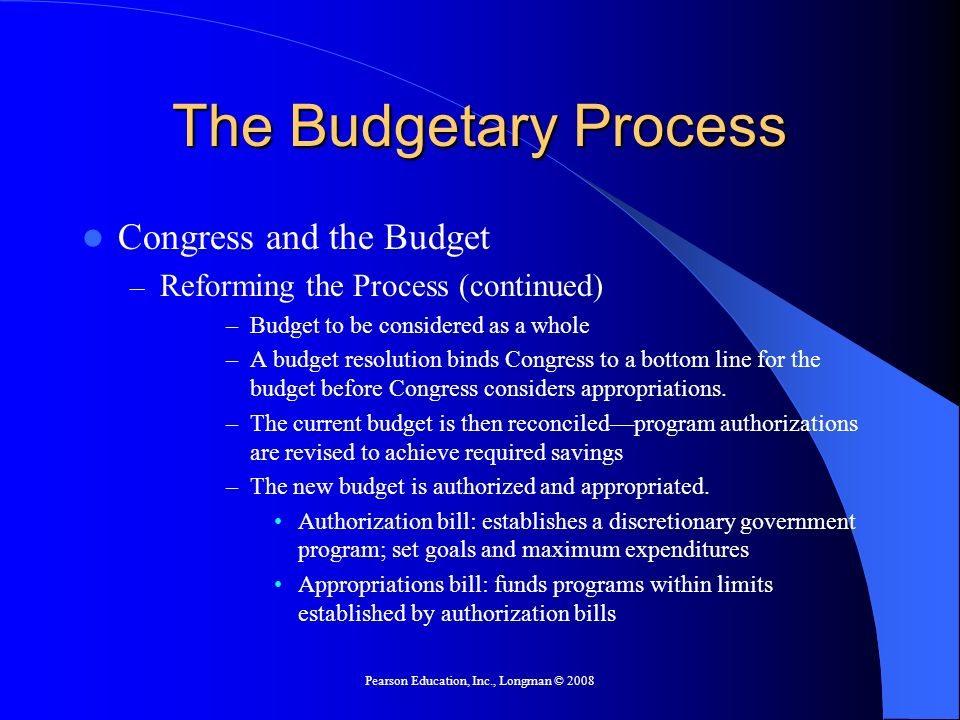 Pearson Education, Inc., Longman © 2008 The Budgetary Process Congress and the Budget – Reforming the Process (continued) –Budget to be considered as
