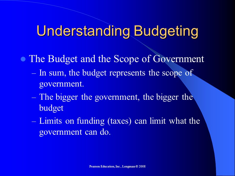 Pearson Education, Inc., Longman © 2008 Understanding Budgeting The Budget and the Scope of Government – In sum, the budget represents the scope of go