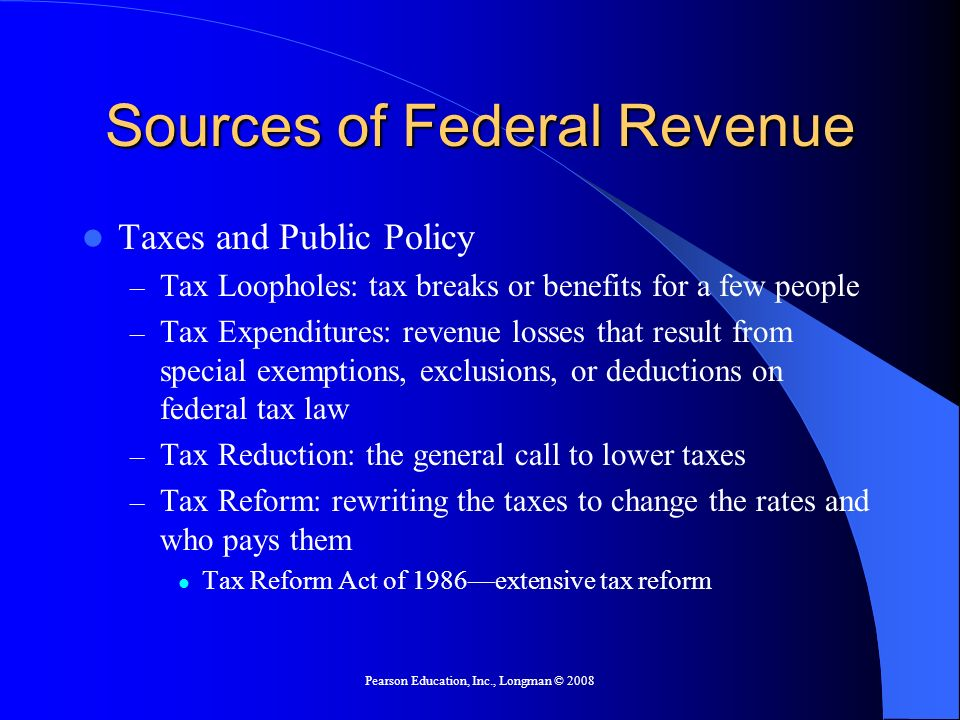 Pearson Education, Inc., Longman © 2008 Sources of Federal Revenue Taxes and Public Policy – Tax Loopholes: tax breaks or benefits for a few people –