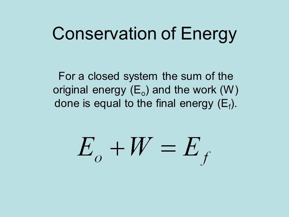 Conservation of Energy For a closed system the sum of the original energy (E o ) and the work (W) done is equal to the final energy (E f ).