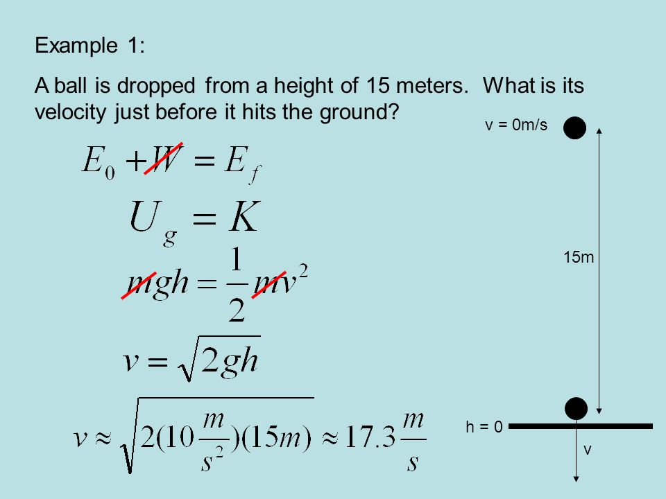 Example 1: A ball is dropped from a height of 15 meters. What is its velocity just before it hits the ground? v = 0m/s v 15m h = 0
