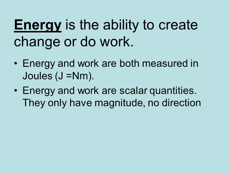 Energy is the ability to create change or do work. Energy and work are both measured in Joules (J =Nm). Energy and work are scalar quantities. They on