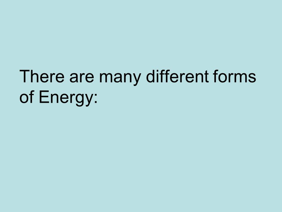 There are many different forms of Energy: