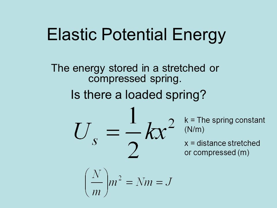 Elastic Potential Energy The energy stored in a stretched or compressed spring. Is there a loaded spring? k = The spring constant (N/m) x = distance s
