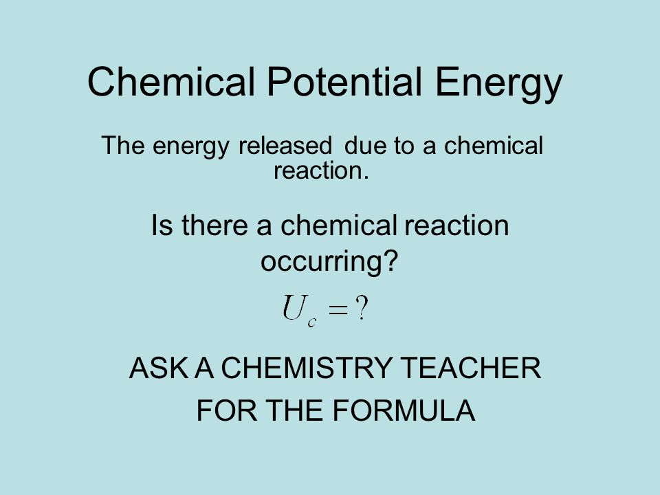 Chemical Potential Energy The energy released due to a chemical reaction. Is there a chemical reaction occurring? ASK A CHEMISTRY TEACHER FOR THE FORM