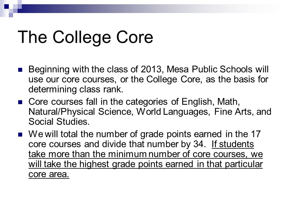 The College Core Beginning with the class of 2013, Mesa Public Schools will use our core courses, or the College Core, as the basis for determining class rank.