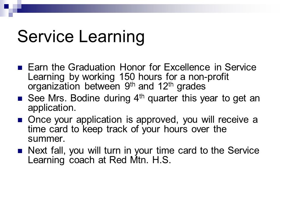 Service Learning Earn the Graduation Honor for Excellence in Service Learning by working 150 hours for a non-profit organization between 9 th and 12 th grades See Mrs.