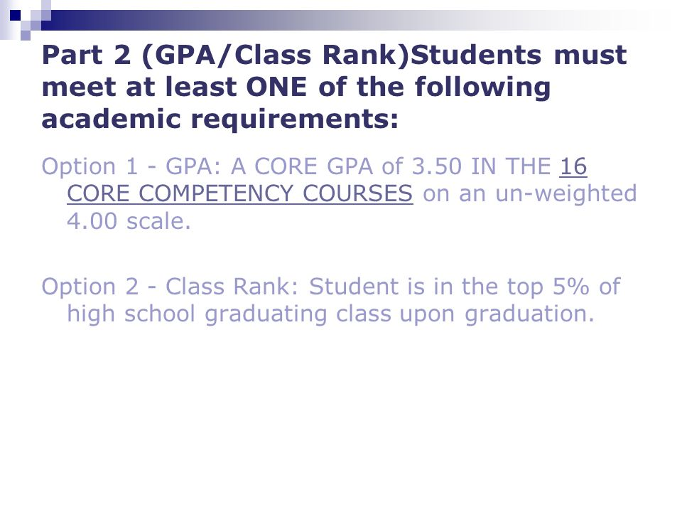 Part 2 (GPA/Class Rank)Students must meet at least ONE of the following academic requirements: Option 1 - GPA: A CORE GPA of 3.50 IN THE 16 CORE COMPETENCY COURSES on an un-weighted 4.00 scale.16 CORE COMPETENCY COURSES Option 2 - Class Rank: Student is in the top 5% of high school graduating class upon graduation.