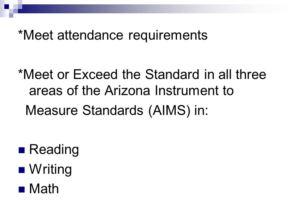*Meet attendance requirements *Meet or Exceed the Standard in all three areas of the Arizona Instrument to Measure Standards (AIMS) in: Reading Writing Math
