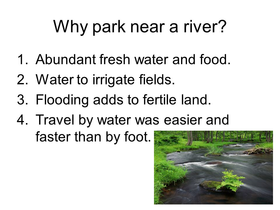 Why park near a river? 1.Abundant fresh water and food. 2.Water to irrigate fields. 3.Flooding adds to fertile land. 4.Travel by water was easier and