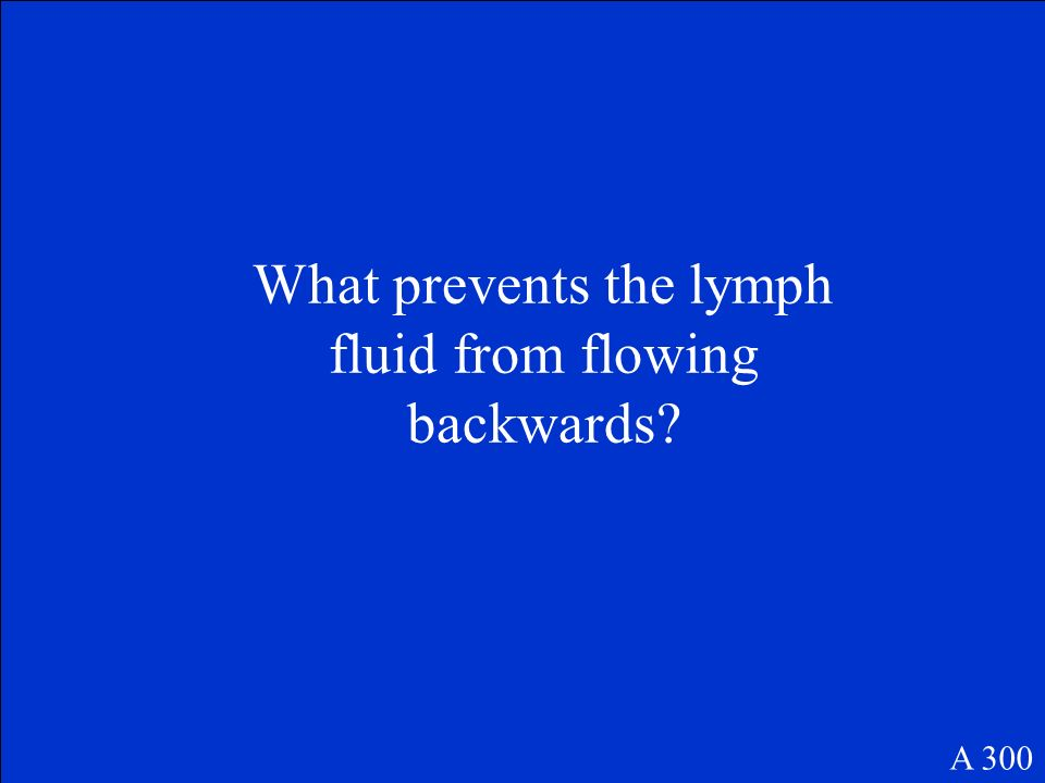 What prevents the lymph fluid from flowing backwards? A 300