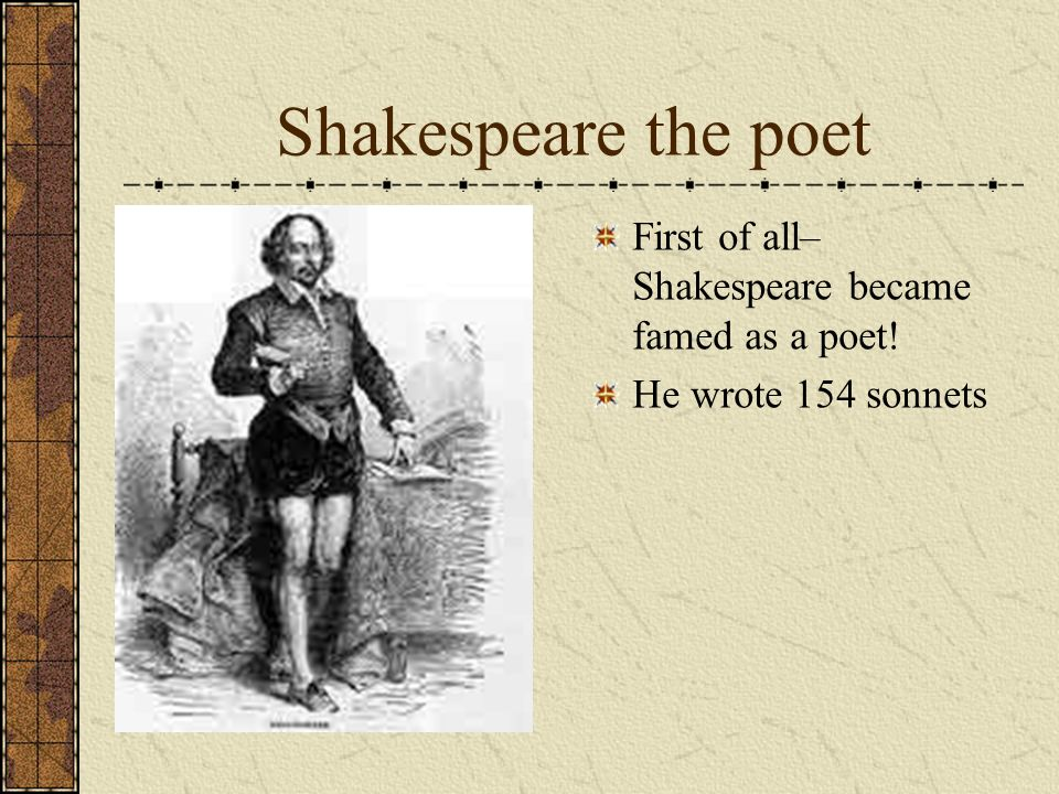 Shakespeare the poet First of all– Shakespeare became famed as a poet! He wrote 154 sonnets