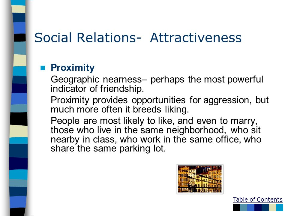 Table of Contents Social Relations- Attractiveness Proximity Geographic nearness– perhaps the most powerful indicator of friendship. Proximity provide