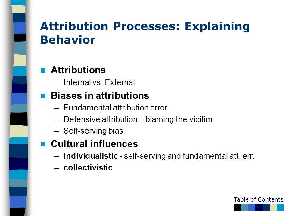 Attribution Processes: Explaining Behavior Attributions –Internal vs. External Biases in attributions –Fundamental attribution error –Defensive attrib