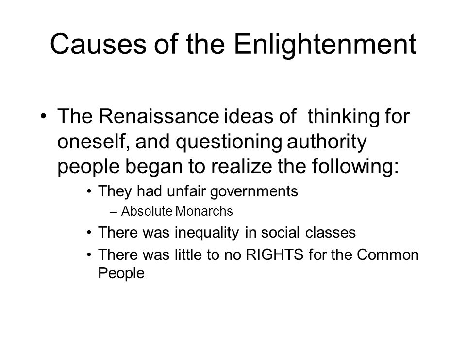 Causes of the Enlightenment The Renaissance ideas of thinking for oneself, and questioning authority people began to realize the following: They had unfair governments –Absolute Monarchs There was inequality in social classes There was little to no RIGHTS for the Common People