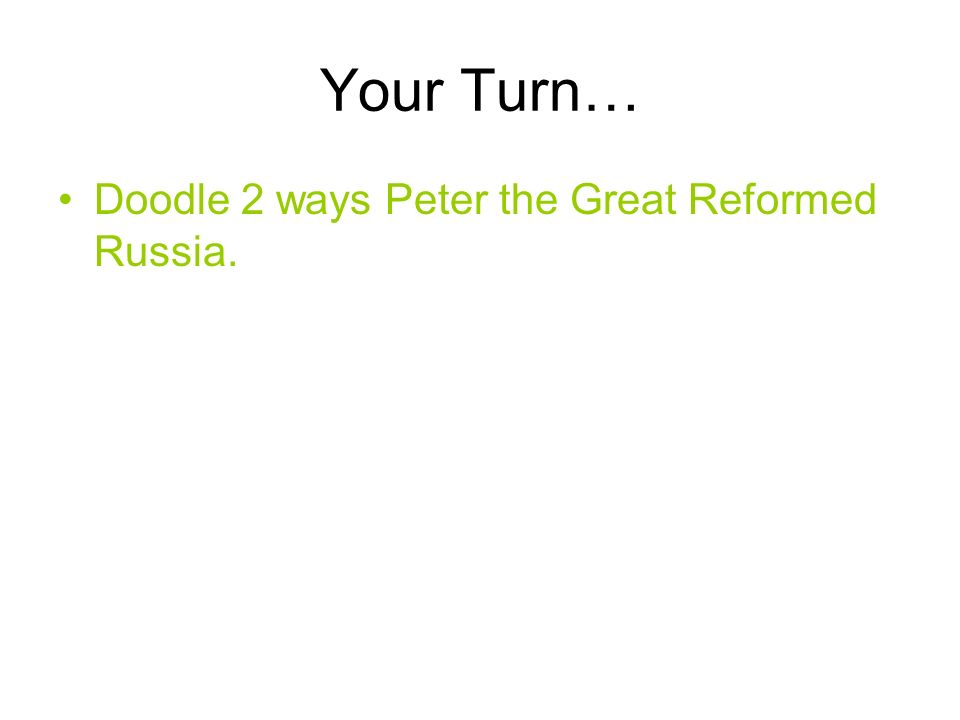 Your Turn… Doodle 2 ways Peter the Great Reformed Russia.