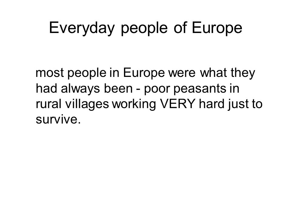 Everyday people of Europe most people in Europe were what they had always been - poor peasants in rural villages working VERY hard just to survive.