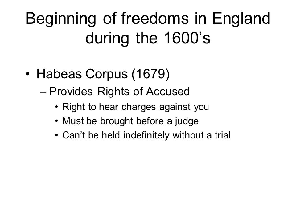 Beginning of freedoms in England during the 1600s Habeas Corpus (1679) –Provides Rights of Accused Right to hear charges against you Must be brought before a judge Cant be held indefinitely without a trial