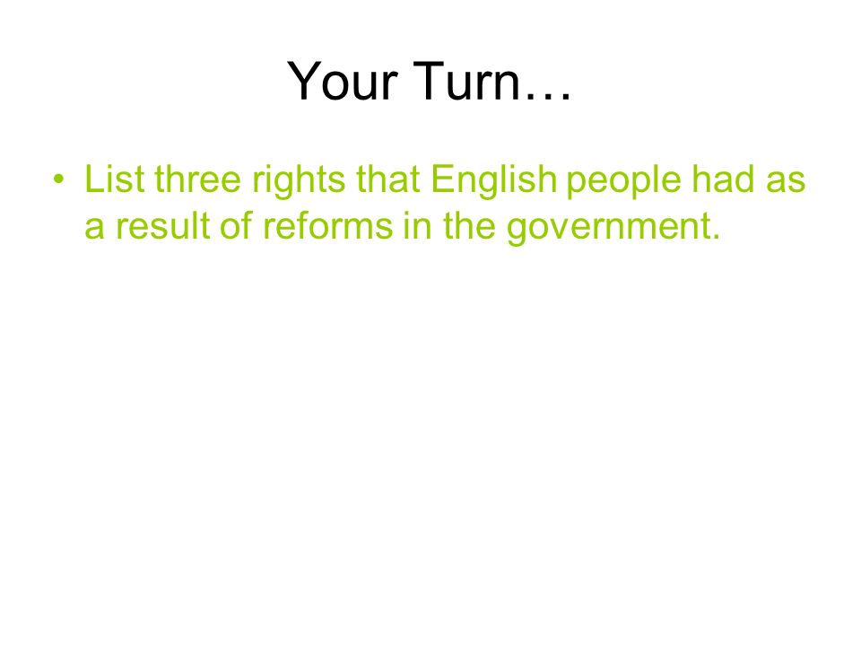 Your Turn… List three rights that English people had as a result of reforms in the government.