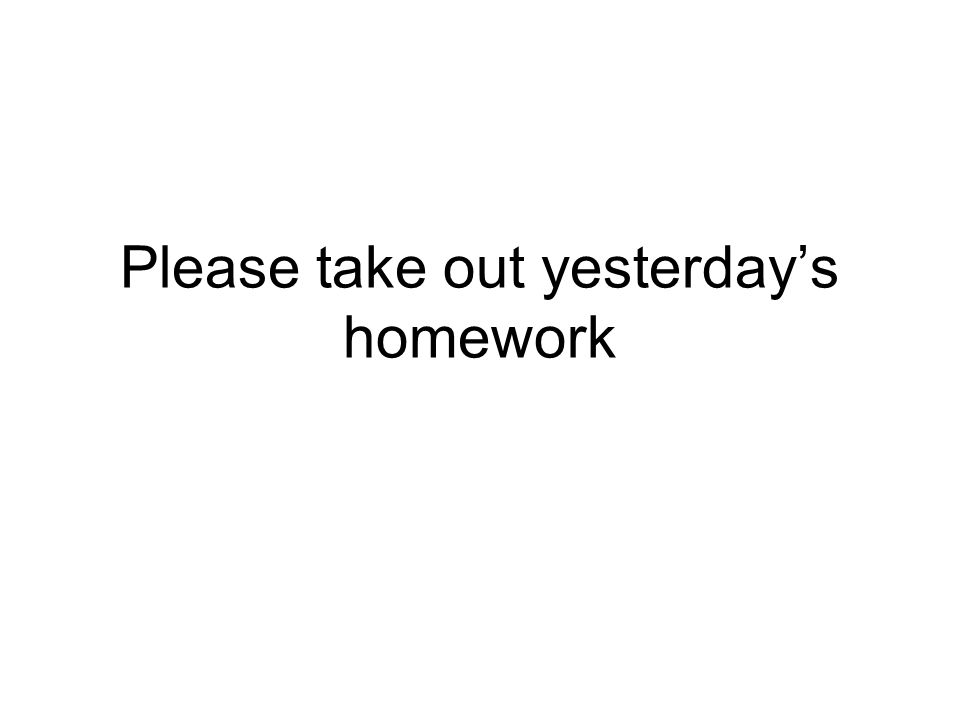 Please take out yesterdays homework