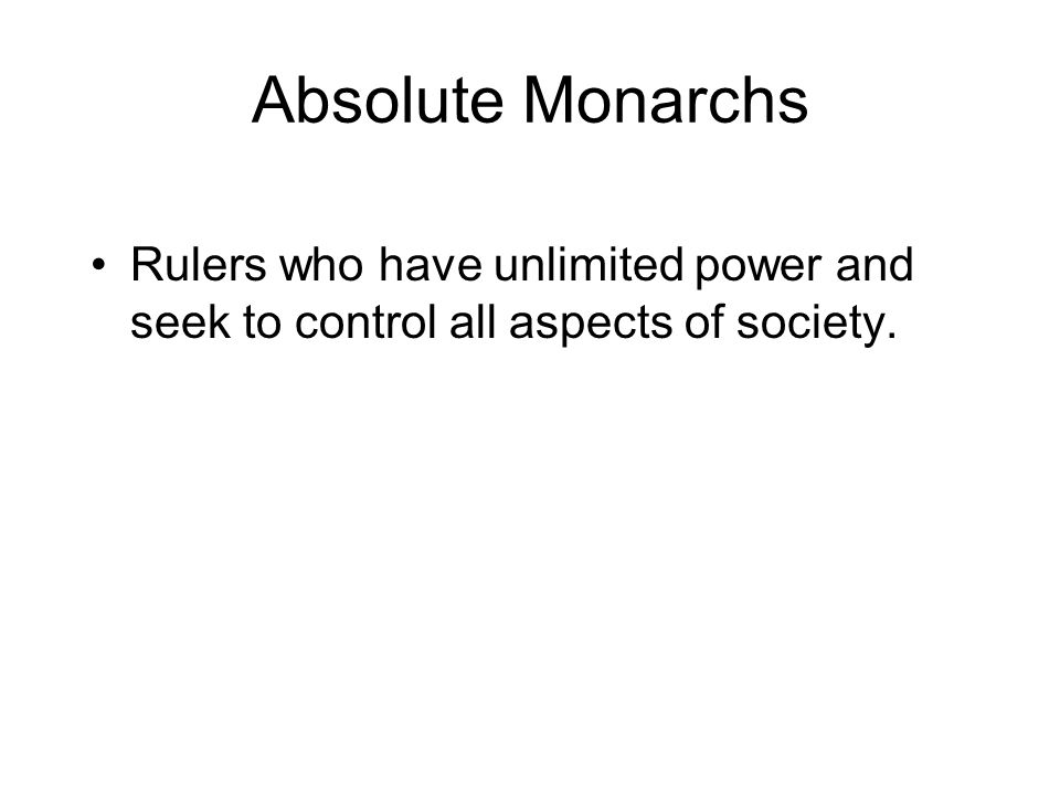 Absolute Monarchs Rulers who have unlimited power and seek to control all aspects of society.