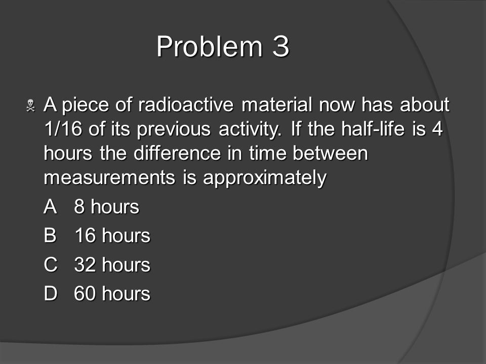 Problem 2 A sample of radioactive material contains the element Ra 226. The half-life of Ra 226 can be defined as the time it takes for A sample of ra