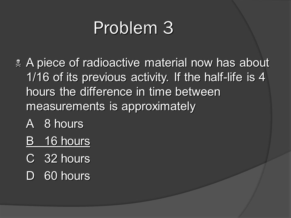 Problem 3 A piece of radioactive material now has about 1/16 of its previous activity. If the half-life is 4 hours the difference in time between meas