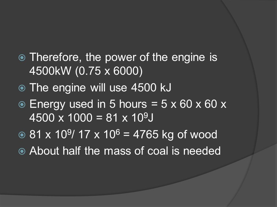 Practice Problem #1 A steam engine with a power of 6000 hp is travelling for 5 hours at full speed. How much more coal than wood is needed. Energy den