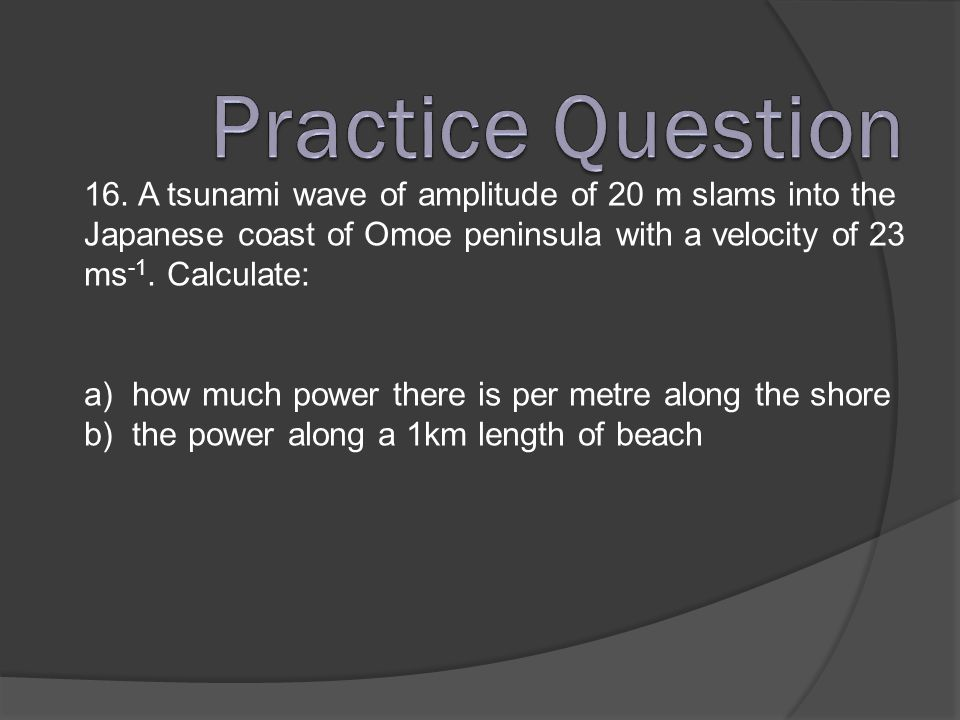 16. Waves of amplitude 1m roll onto a beach at a rate of one every 12s. If the wavelength of the waves is 120 m, calculate: a) the velocity of the wav