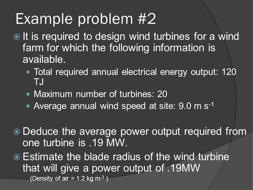 Example problem A turbine with a turbine blade length of 54 m is operated in a wind speed of 10 m s -1. The density of air is 1.2 kg m -3. (a) How muc