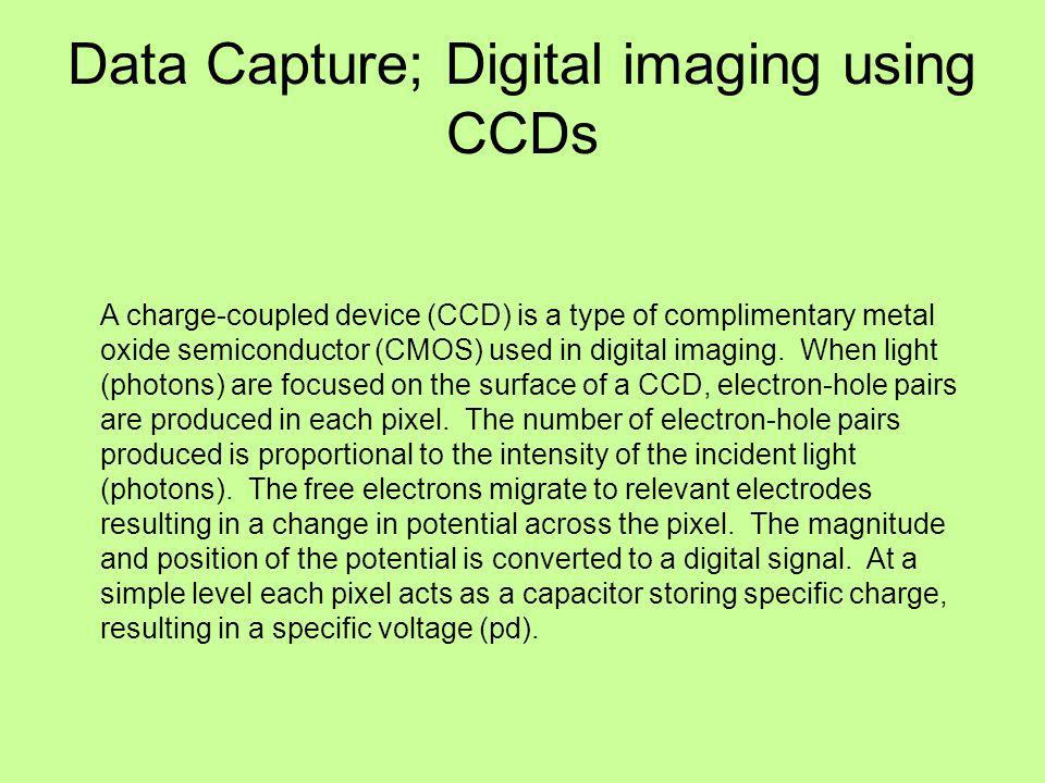Data Capture; Digital imaging using CCDs A charge-coupled device (CCD) is a type of complimentary metal oxide semiconductor (CMOS) used in digital imaging.