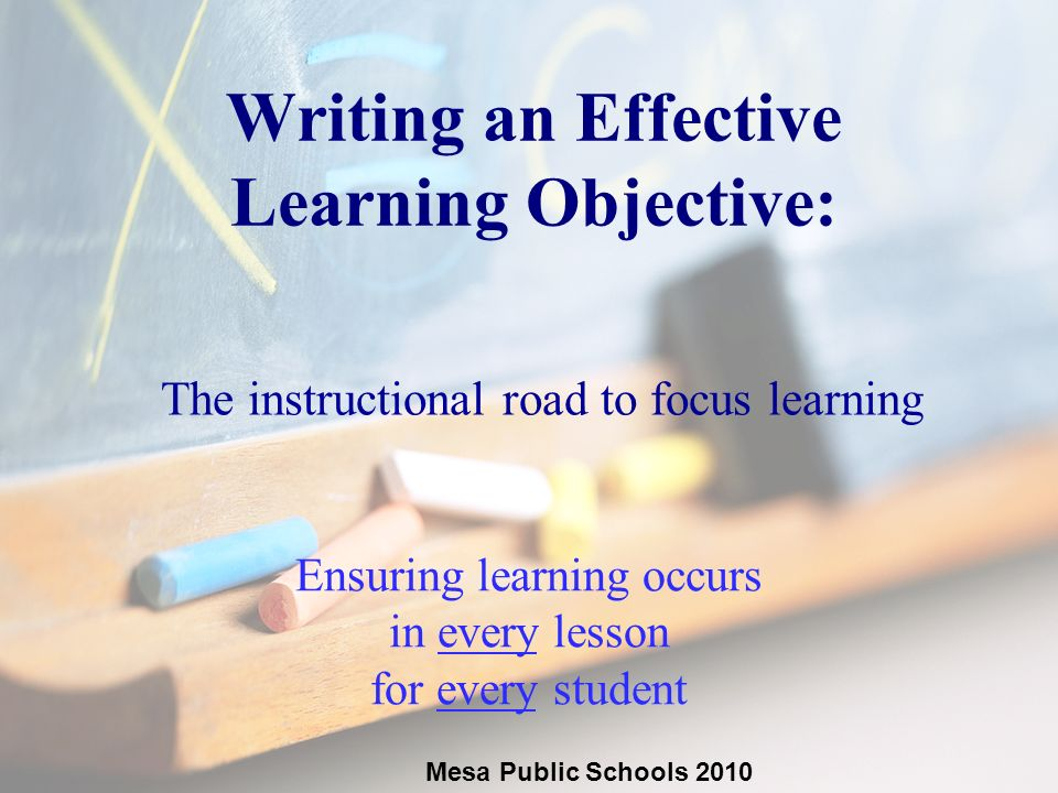2 Writing an Effective Learning Objective: The instructional road to focus learning Ensuring learning occurs in every lesson for every student Mesa Public Schools 2010