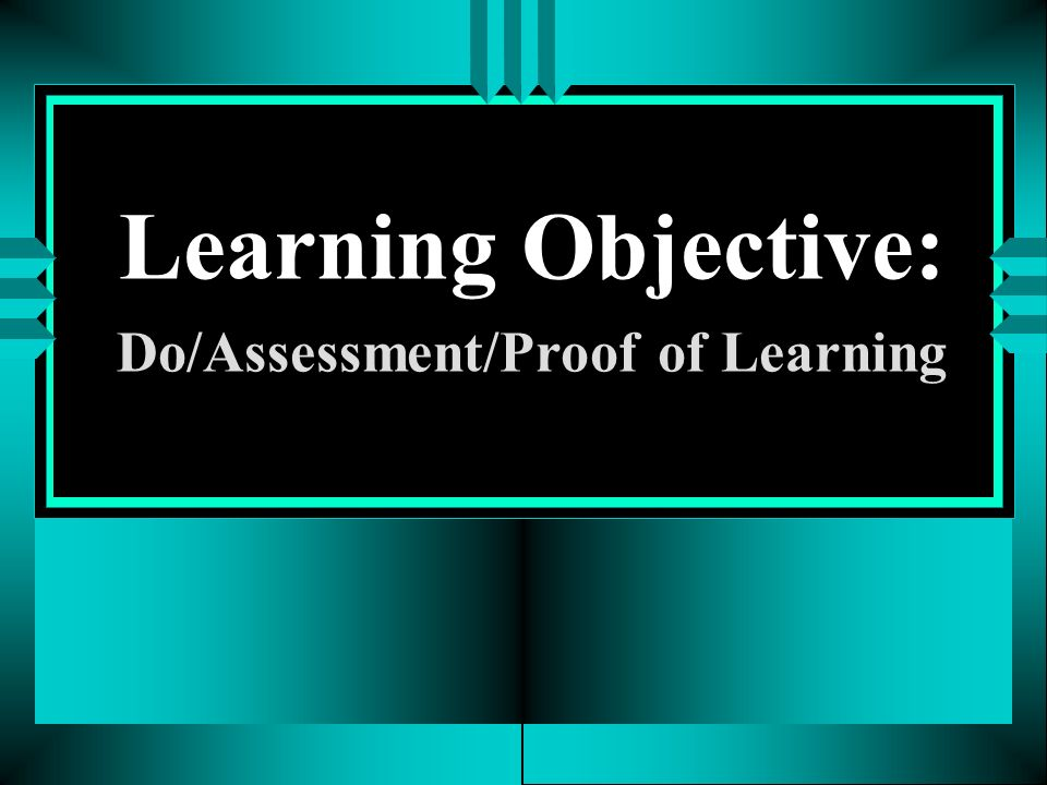 Learning Objective: Do/Assessment/Proof of Learning