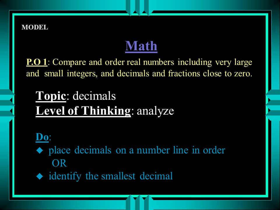 Topic: decimals Level of Thinking: analyze Do: u place decimals on a number line in order OR u identify the smallest decimal Math P.O 1: Compare and order real numbers including very large and small integers, and decimals and fractions close to zero.