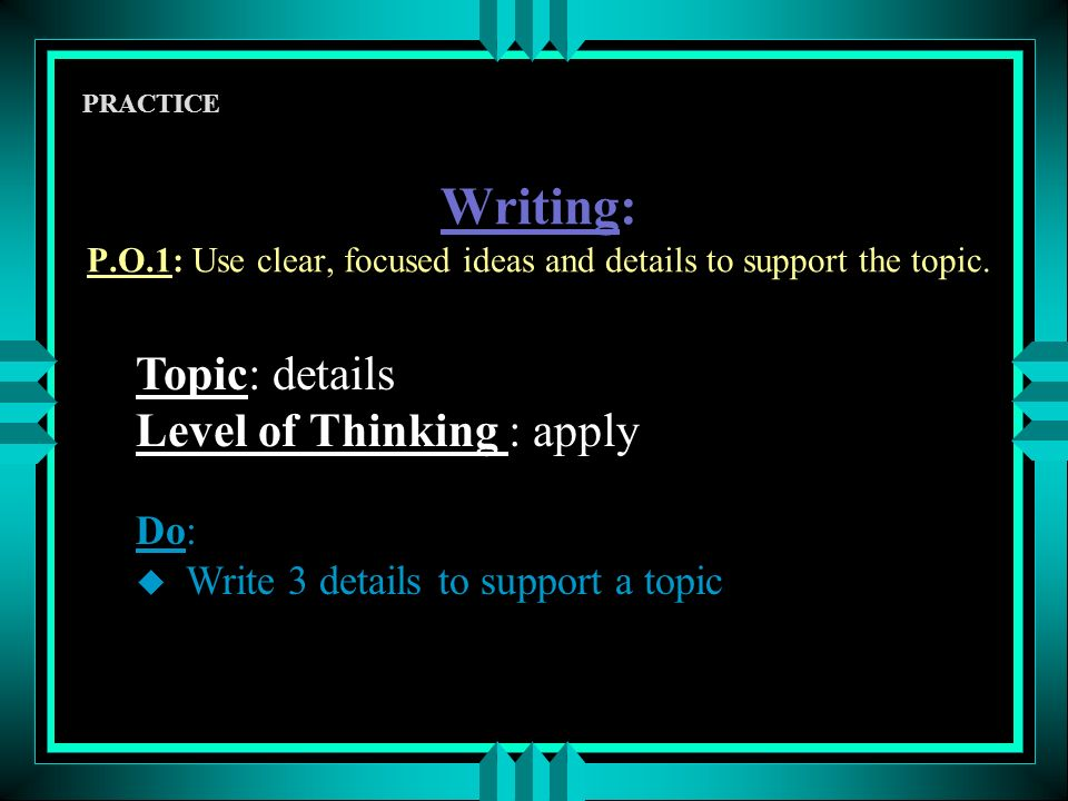Writing: P.O.1: Use clear, focused ideas and details to support the topic.
